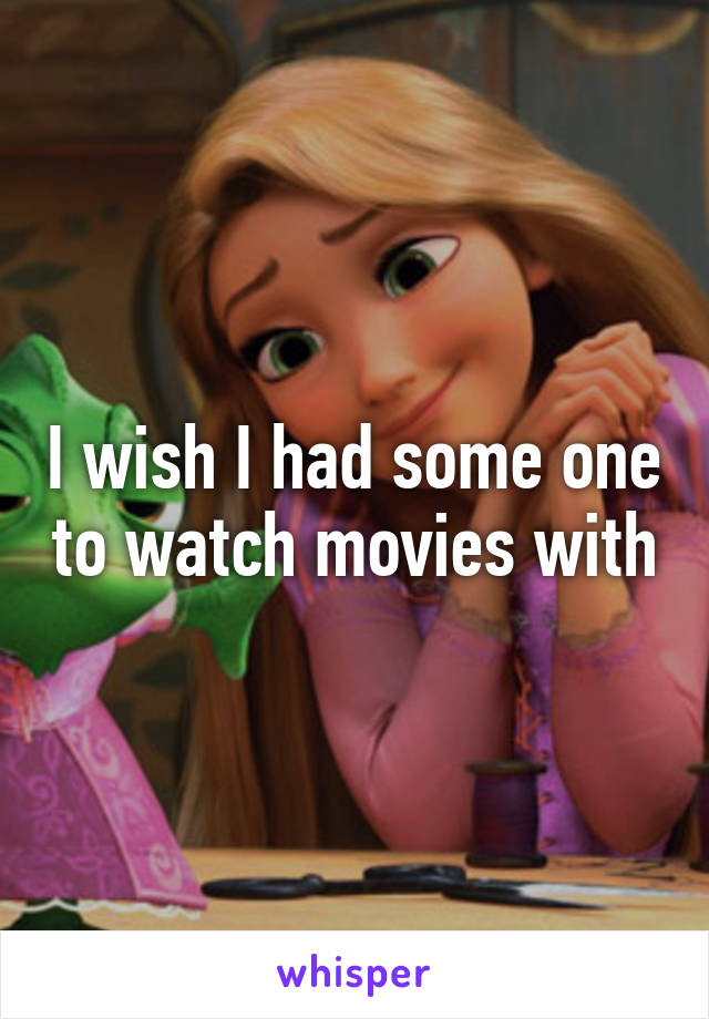 I wish I had some one to watch movies with