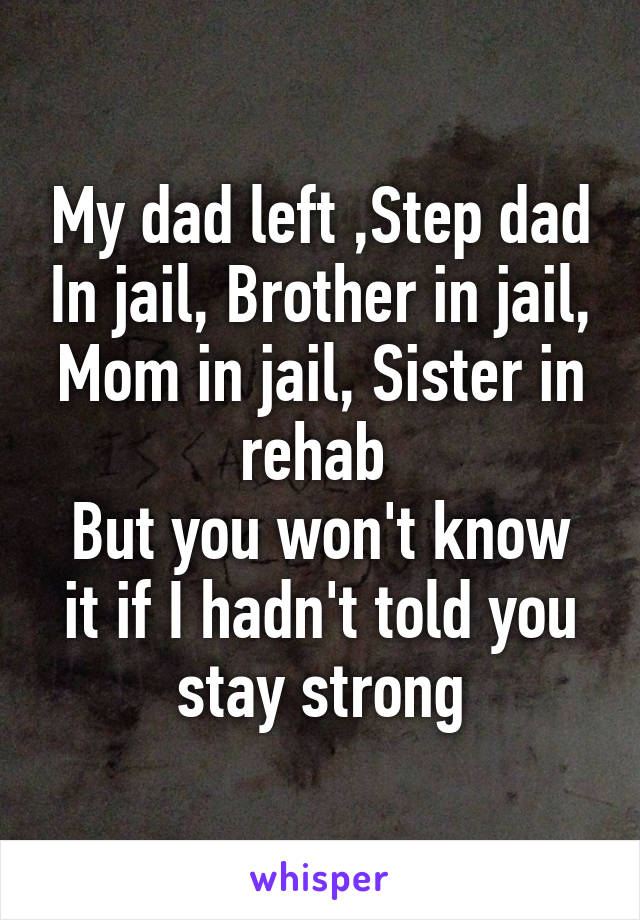My dad left ,Step dad In jail, Brother in jail, Mom in jail, Sister in rehab  But you won't know it if I hadn't told you stay strong
