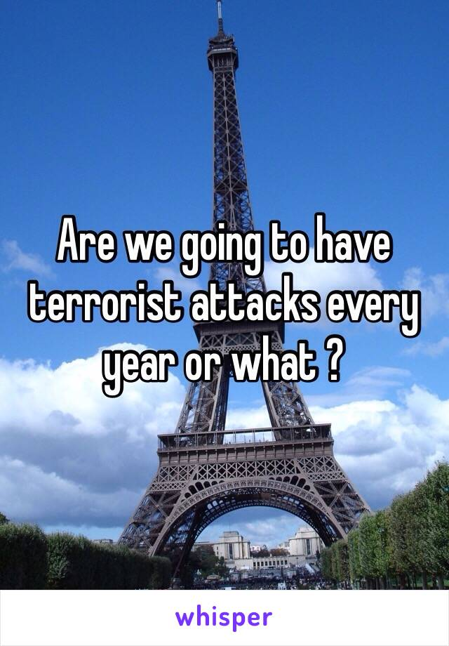 Are we going to have terrorist attacks every year or what ?