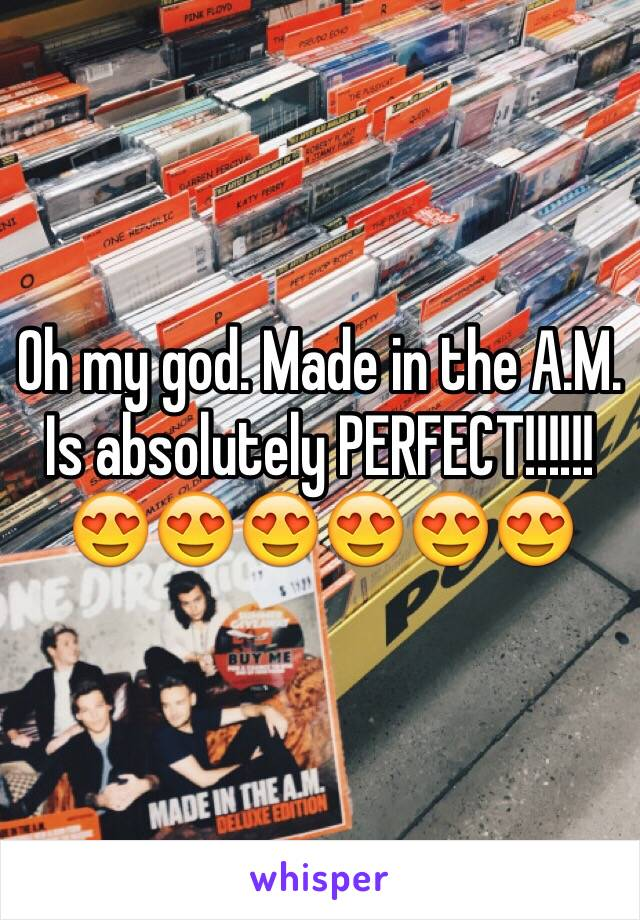 Oh my god. Made in the A.M. Is absolutely PERFECT!!!!!! 😍😍😍😍😍😍