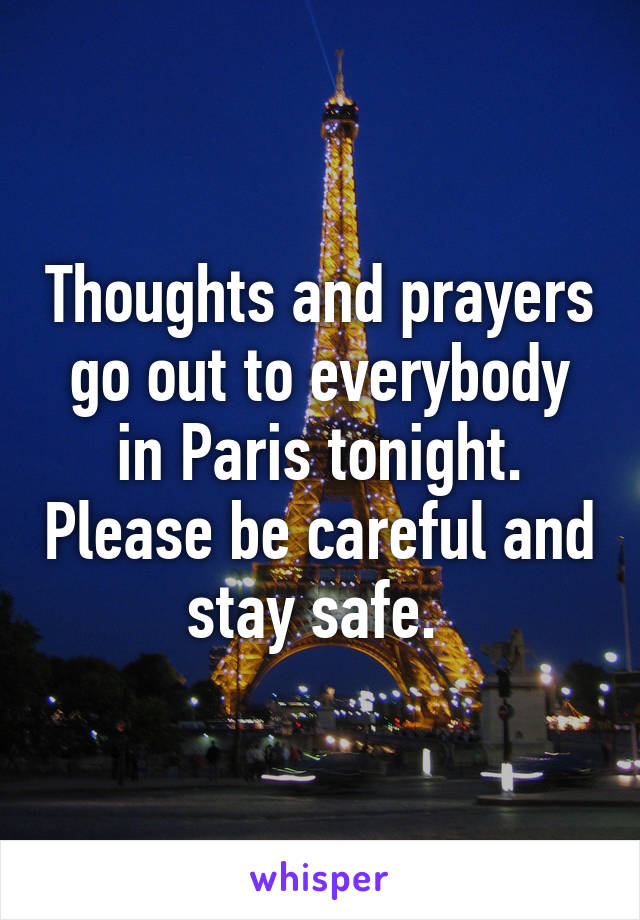 Thoughts and prayers go out to everybody in Paris tonight. Please be careful and stay safe.