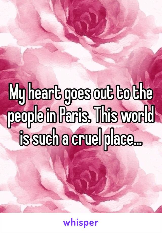 My heart goes out to the people in Paris. This world is such a cruel place...