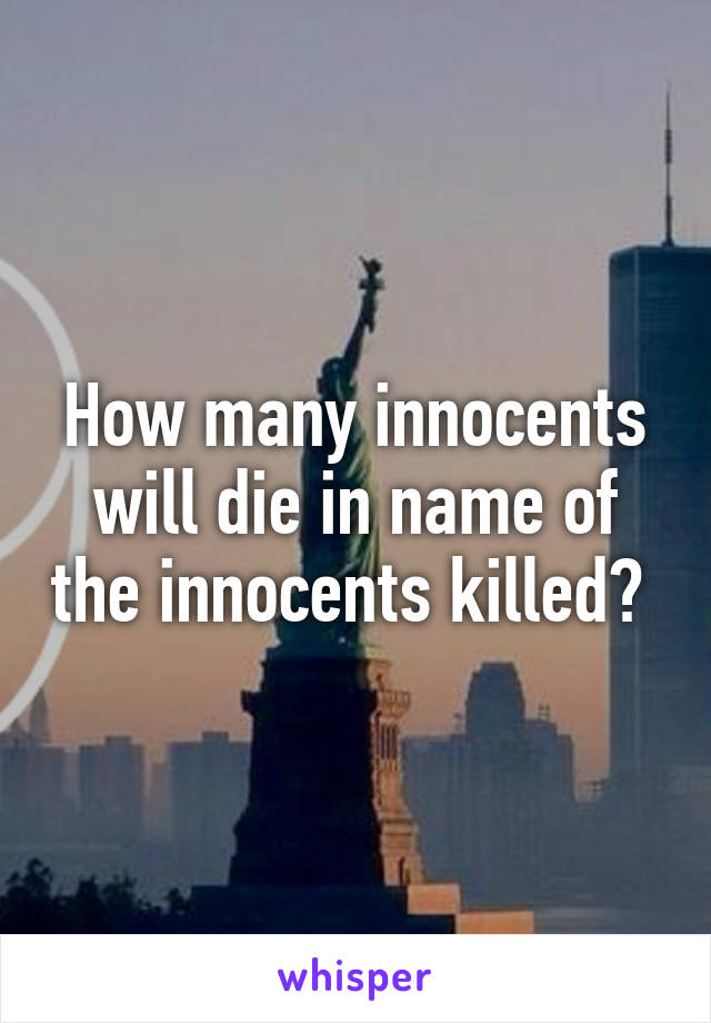 How many innocents will die in name of the innocents killed?