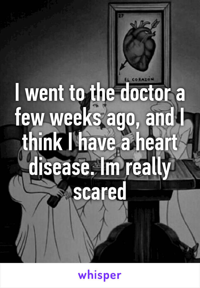 I went to the doctor a few weeks ago, and I think I have a heart disease. Im really scared