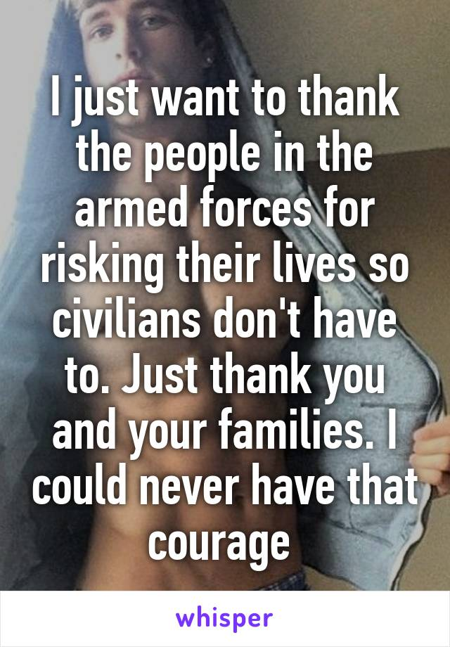 I just want to thank the people in the armed forces for risking their lives so civilians don't have to. Just thank you and your families. I could never have that courage