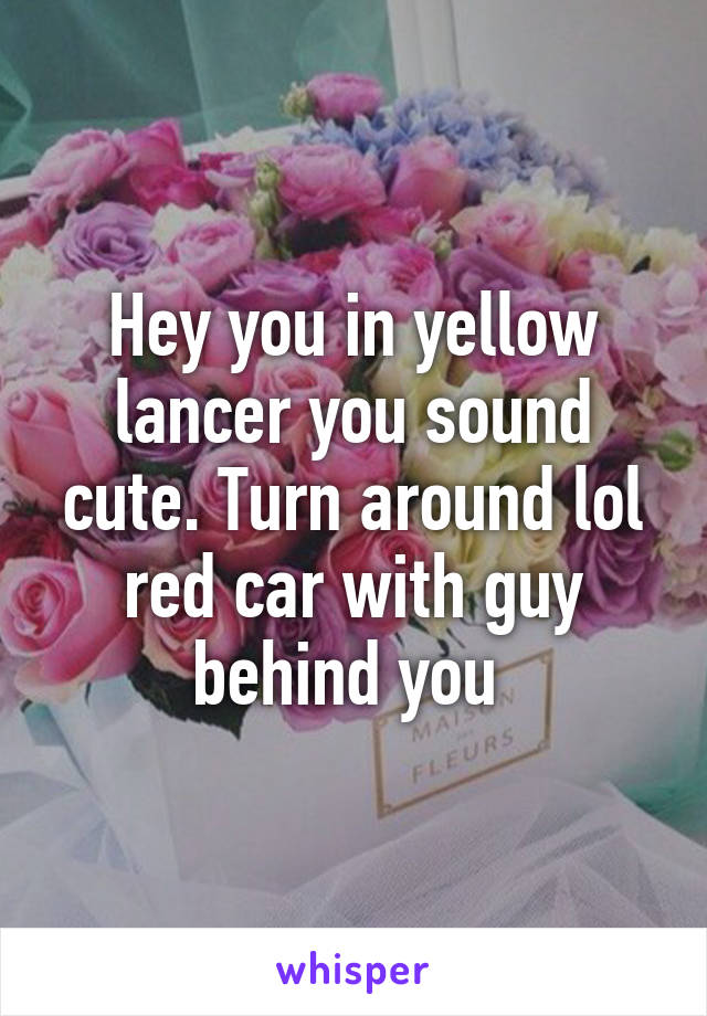 Hey you in yellow lancer you sound cute. Turn around lol red car with guy behind you