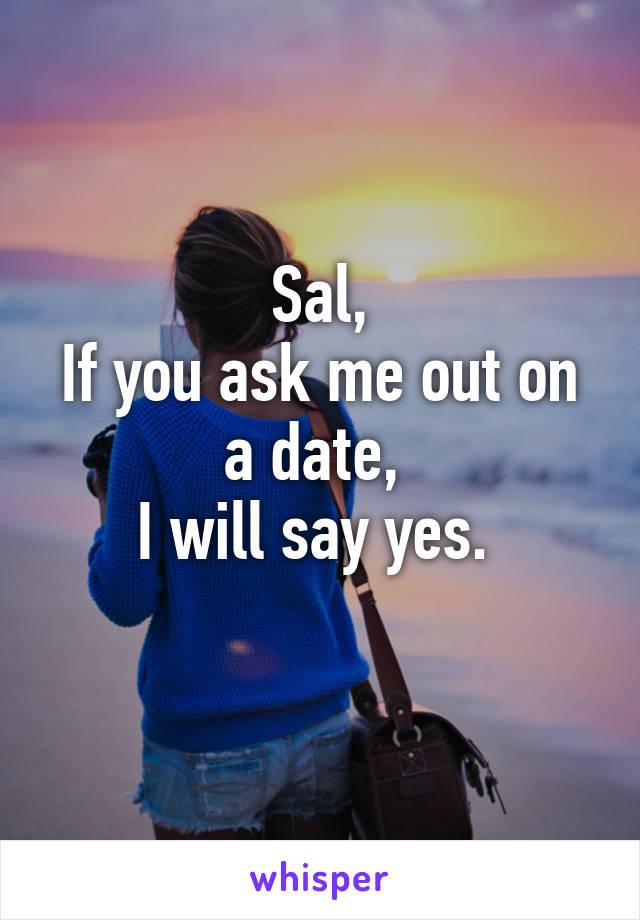 Sal, If you ask me out on a date,  I will say yes.