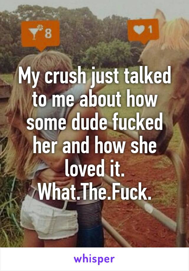 My crush just talked to me about how some dude fucked her and how she loved it. What.The.Fuck.