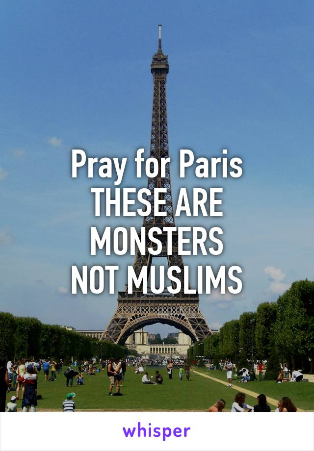 Pray for Paris THESE ARE MONSTERS NOT MUSLIMS