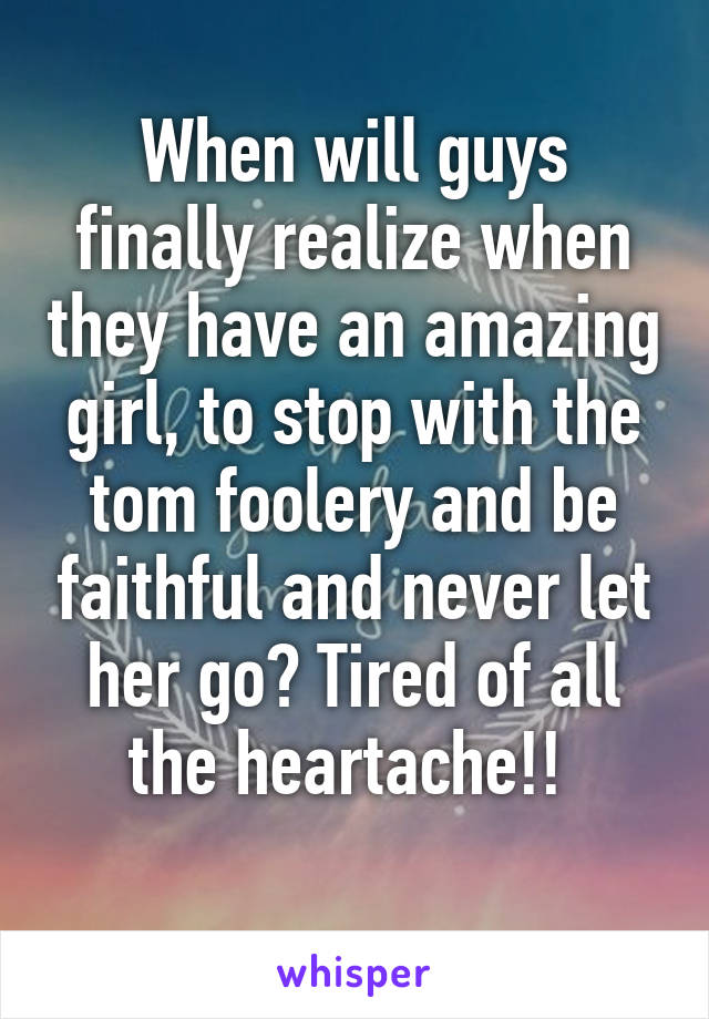 When will guys finally realize when they have an amazing girl, to stop with the tom foolery and be faithful and never let her go? Tired of all the heartache!!