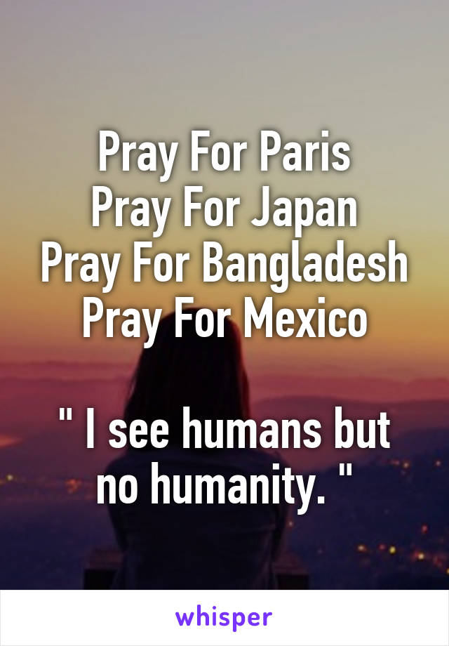 "Pray For Paris Pray For Japan Pray For Bangladesh Pray For Mexico  "" I see humans but no humanity. """