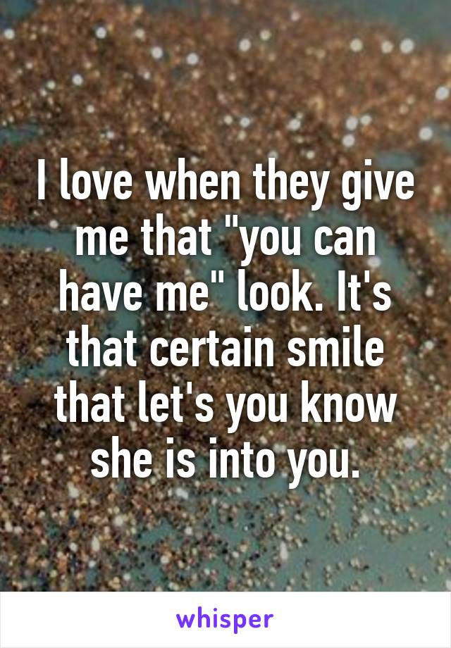 """I love when they give me that """"you can have me"""" look. It's that certain smile that let's you know she is into you."""