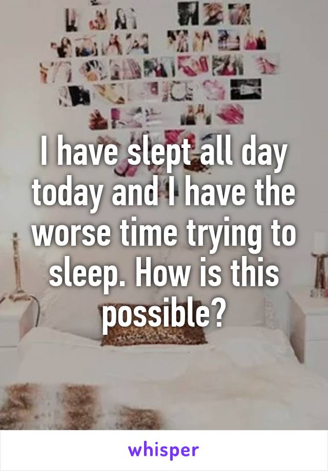 I have slept all day today and I have the worse time trying to sleep. How is this possible?