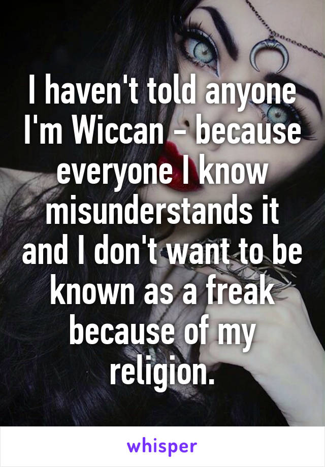 I haven't told anyone I'm Wiccan - because everyone I know misunderstands it and I don't want to be known as a freak because of my religion.