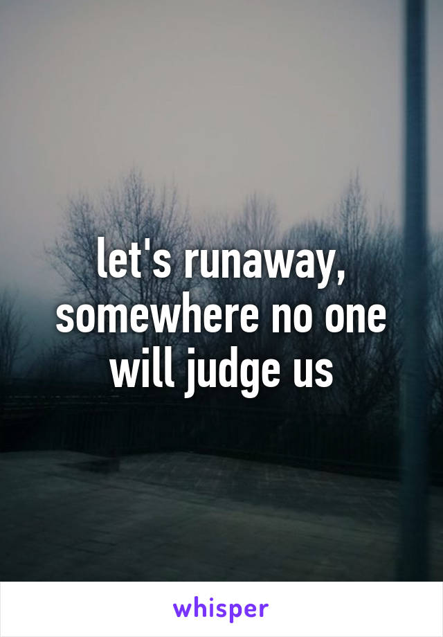 let's runaway, somewhere no one will judge us