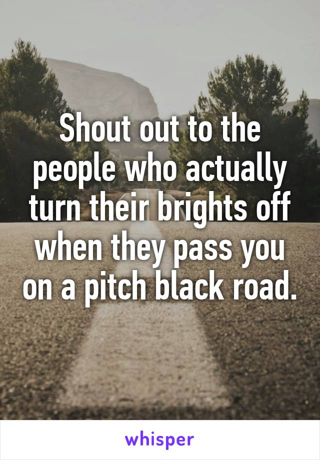 Shout out to the people who actually turn their brights off when they pass you on a pitch black road.