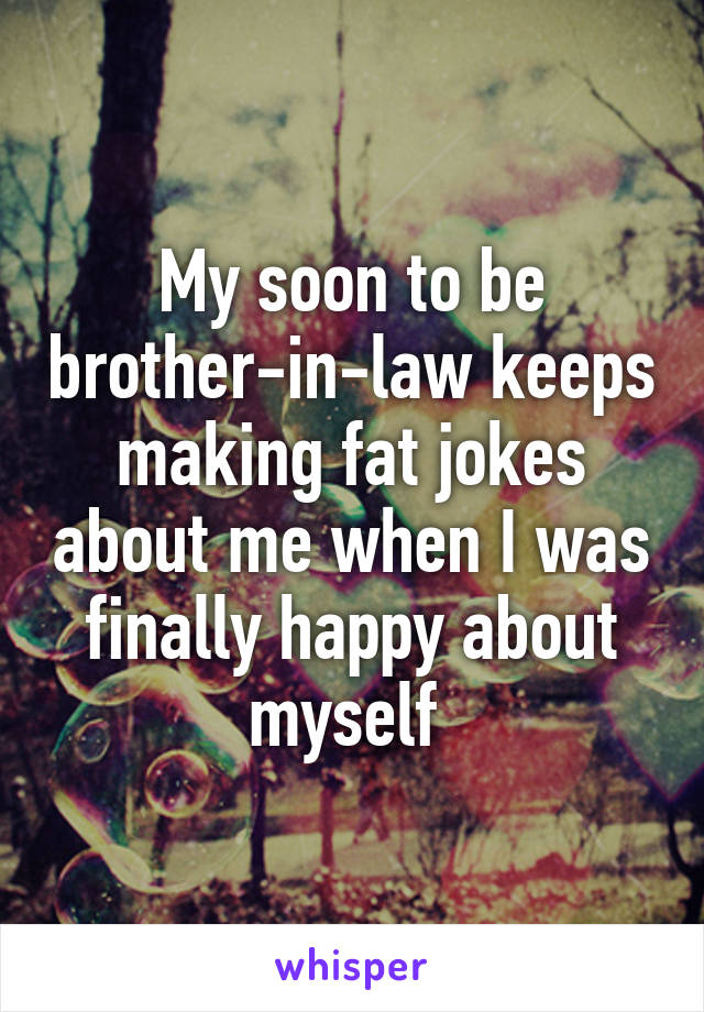 My soon to be brother-in-law keeps making fat jokes about me when I was finally happy about myself