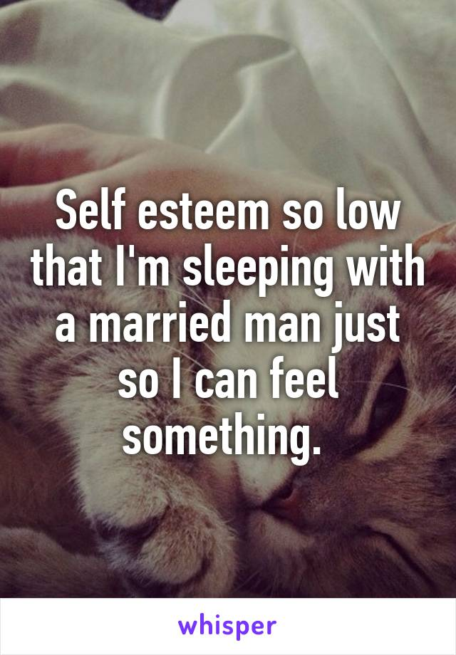 Self esteem so low that I'm sleeping with a married man just so I can feel something.