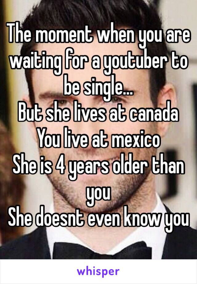 The moment when you are waiting for a youtuber to be single... But she lives at canada You live at mexico She is 4 years older than you She doesnt even know you
