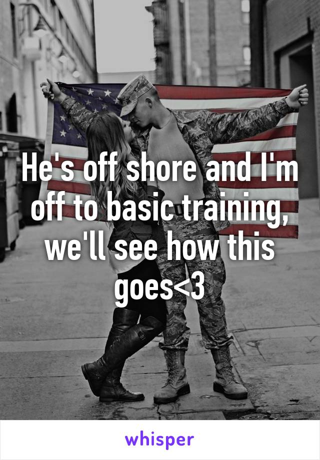 He's off shore and I'm off to basic training, we'll see how this goes<3