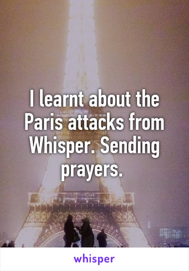 I learnt about the Paris attacks from Whisper. Sending prayers.