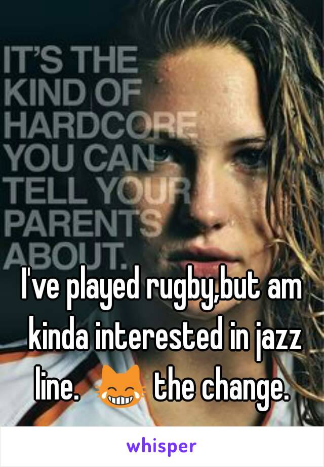 I've played rugby,but am kinda interested in jazz line.  😹 the change.