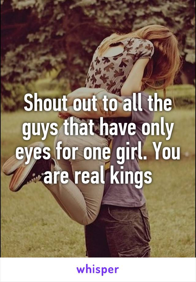 Shout out to all the guys that have only eyes for one girl. You are real kings