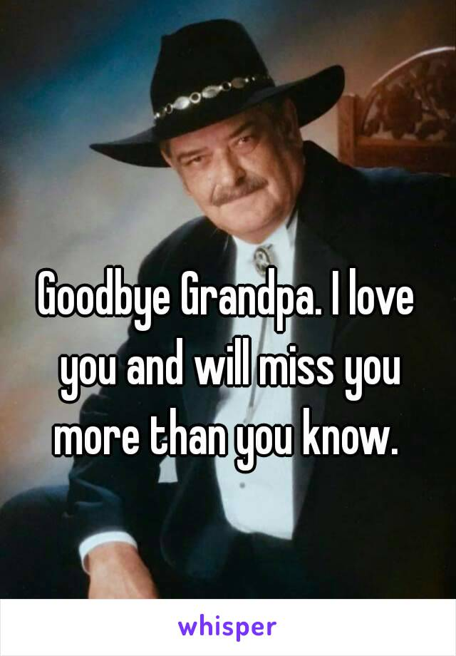 Goodbye Grandpa. I love you and will miss you more than you know.