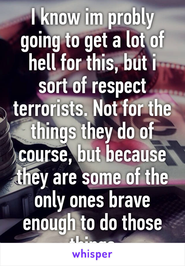 I know im probly going to get a lot of hell for this, but i sort of respect terrorists. Not for the things they do of course, but because they are some of the only ones brave enough to do those things
