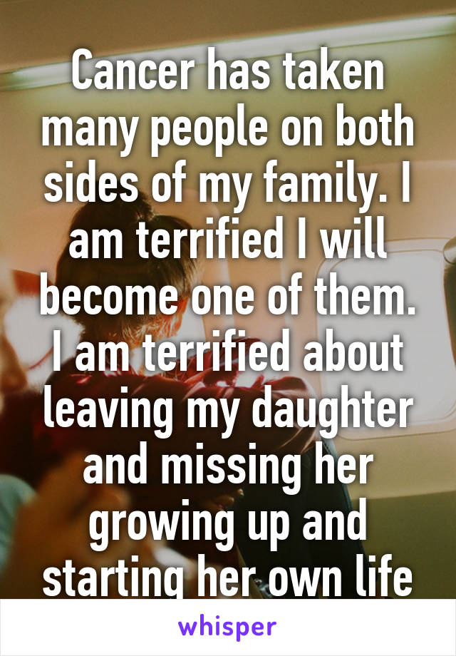 Cancer has taken many people on both sides of my family. I am terrified I will become one of them. I am terrified about leaving my daughter and missing her growing up and starting her own life