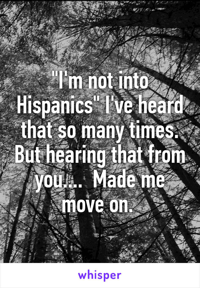 """I'm not into Hispanics"" I've heard that so many times. But hearing that from you....  Made me move on."