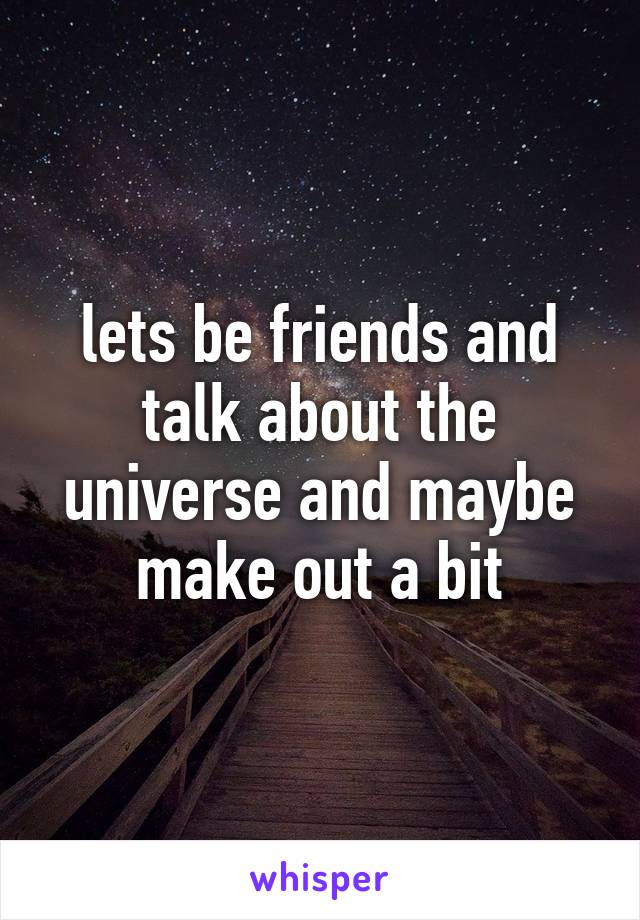 lets be friends and talk about the universe and maybe make out a bit