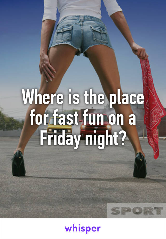 Where is the place for fast fun on a Friday night?