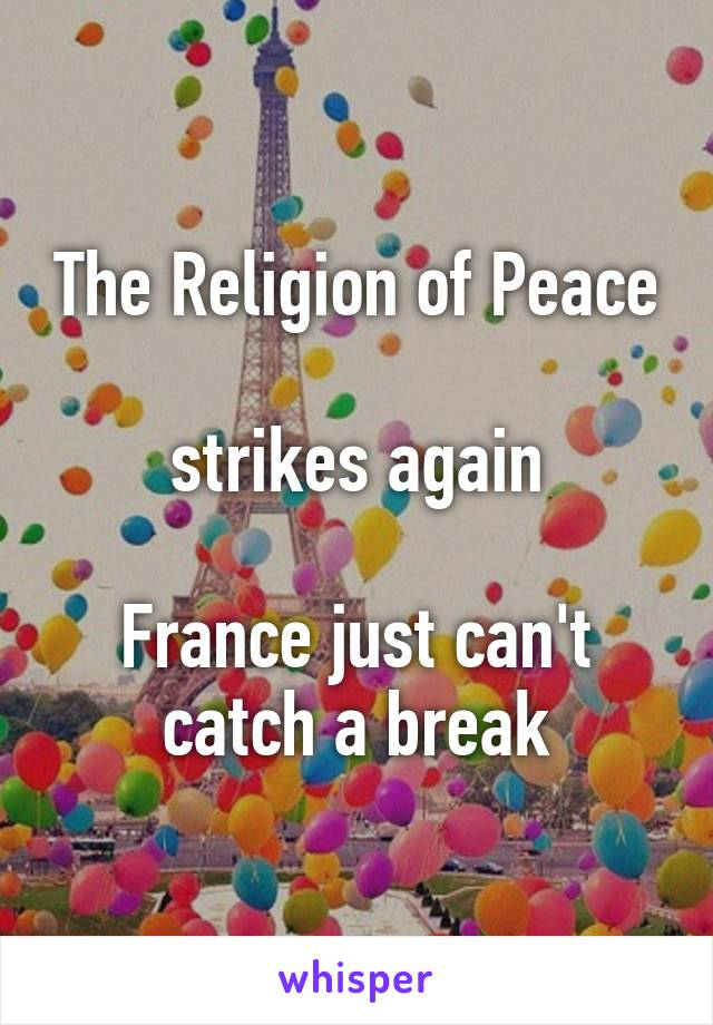 The Religion of Peace  strikes again  France just can't catch a break