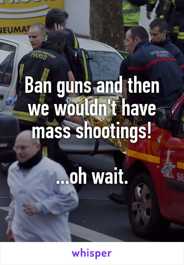 Ban guns and then we wouldn't have mass shootings!  ...oh wait.