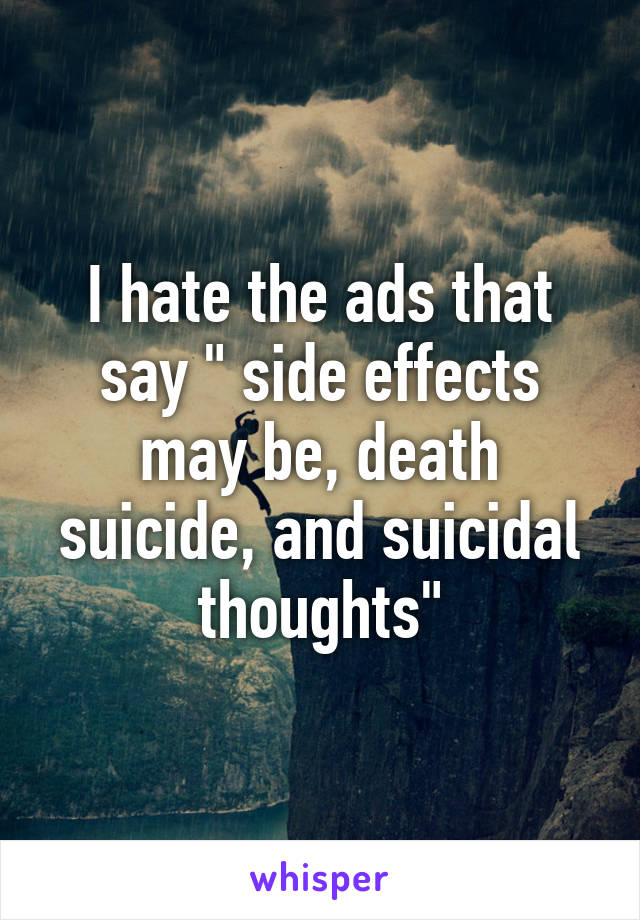 """I hate the ads that say """" side effects may be, death suicide, and suicidal thoughts"""""""