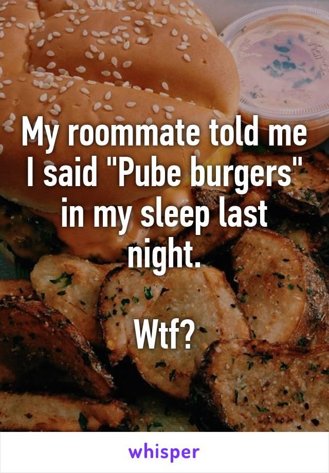 """My roommate told me I said """"Pube burgers"""" in my sleep last night.  Wtf?"""