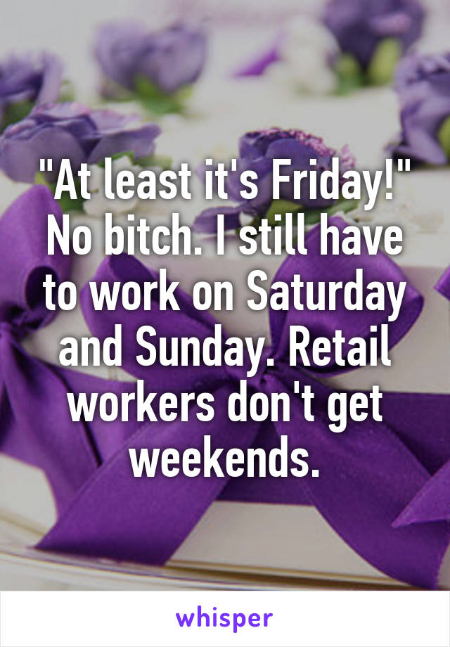 """At least it's Friday!"" No bitch. I still have to work on Saturday and Sunday. Retail workers don't get weekends."