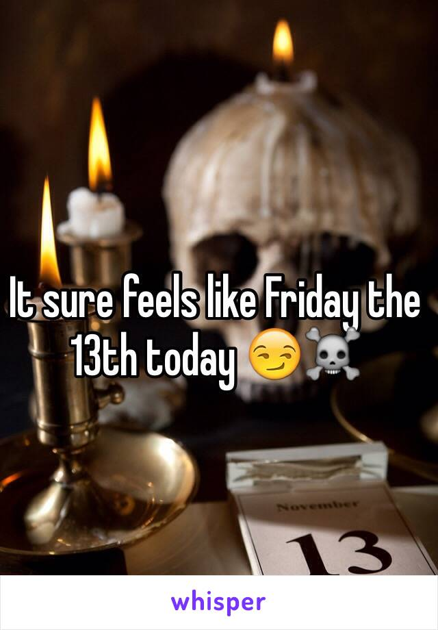 It sure feels like Friday the 13th today 😏☠