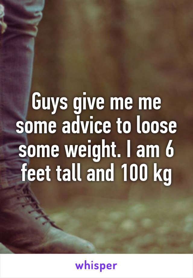 Guys give me me some advice to loose some weight. I am 6 feet tall and 100 kg