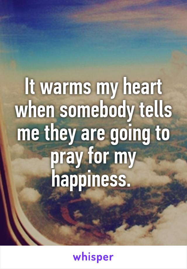 It warms my heart when somebody tells me they are going to pray for my happiness.
