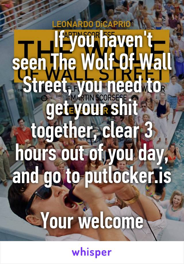 If you haven't seen The Wolf Of Wall Street, you need to get your shit together, clear 3 hours out of you day, and go to putlocker.is  Your welcome