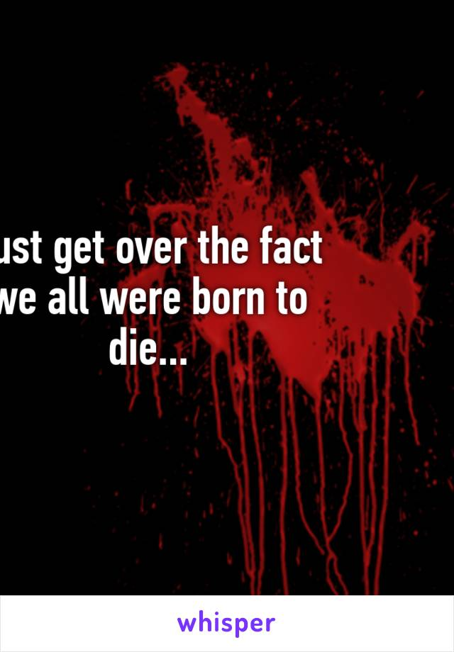 Just get over the fact we all were born to die...