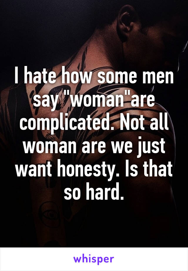 """I hate how some men say """"woman""""are complicated. Not all woman are we just want honesty. Is that so hard."""