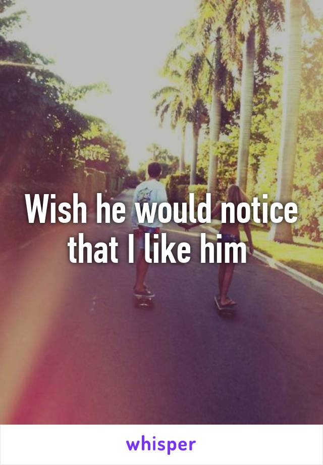 Wish he would notice that I like him