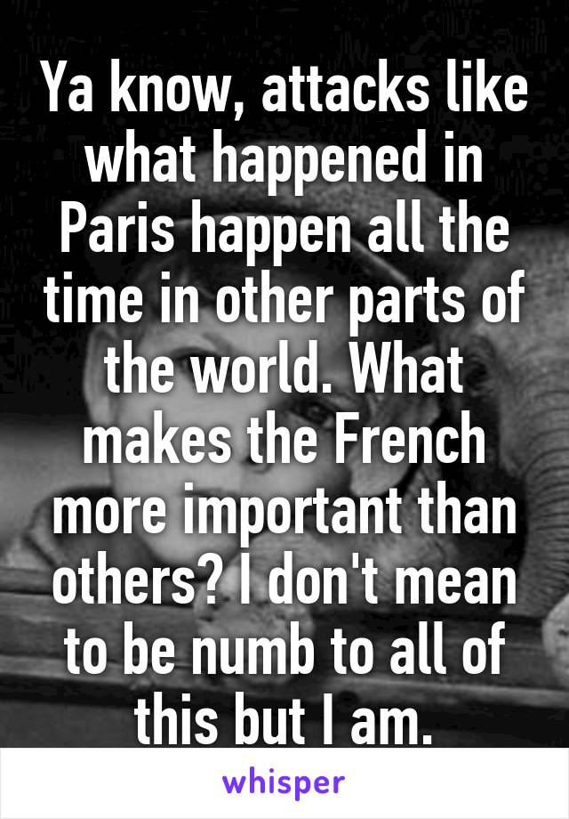 Ya know, attacks like what happened in Paris happen all the time in other parts of the world. What makes the French more important than others? I don't mean to be numb to all of this but I am.