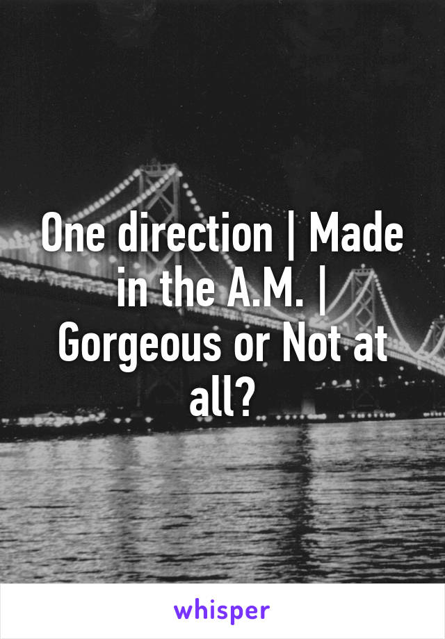 One direction | Made in the A.M. | Gorgeous or Not at all?