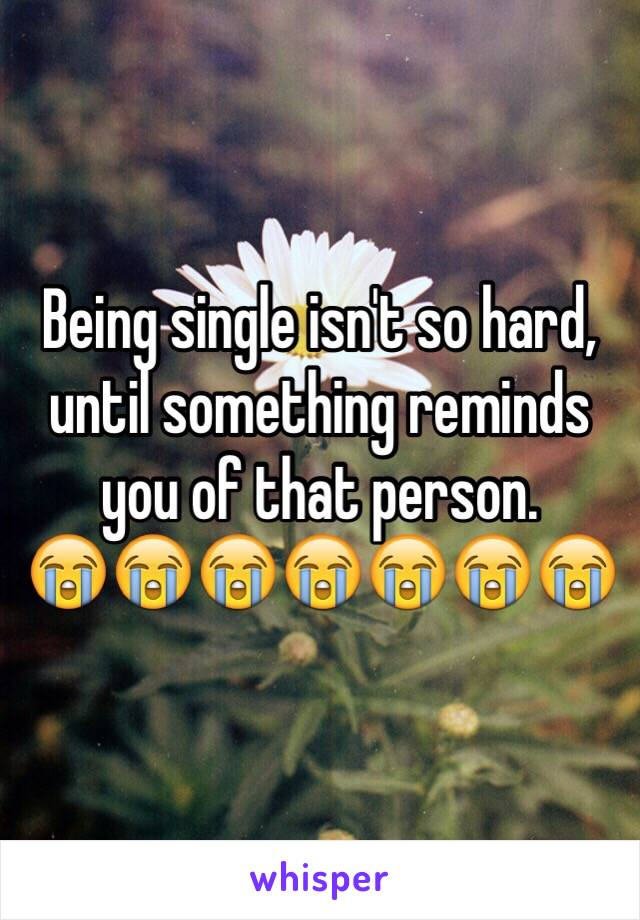 Being single isn't so hard, until something reminds you of that person.  😭😭😭😭😭😭😭