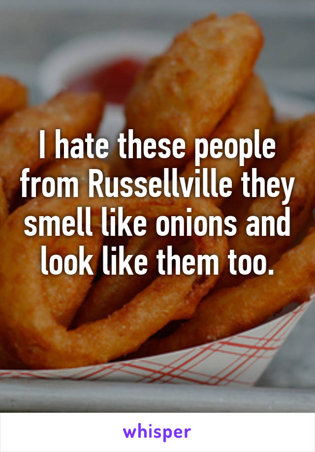 I hate these people from Russellville they smell like onions and look like them too.