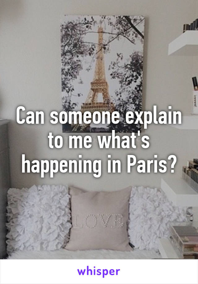 Can someone explain to me what's happening in Paris?